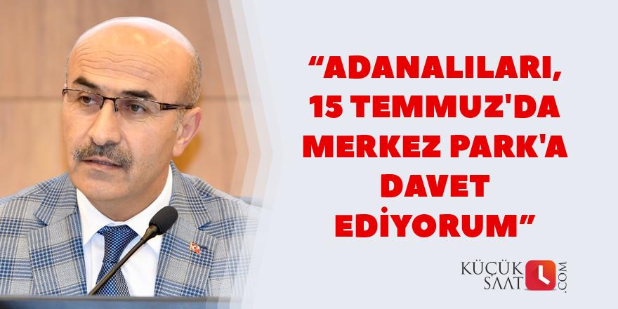 """""""Adanalıları, 15 Temmuz'da Merkez Park'a davet ediyorum"""""""