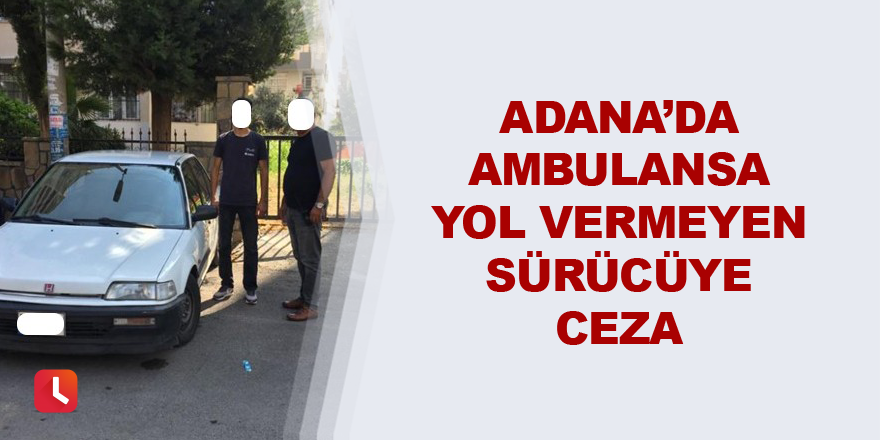 Adana'da ambulansa yol vermeyen sürücüye ceza