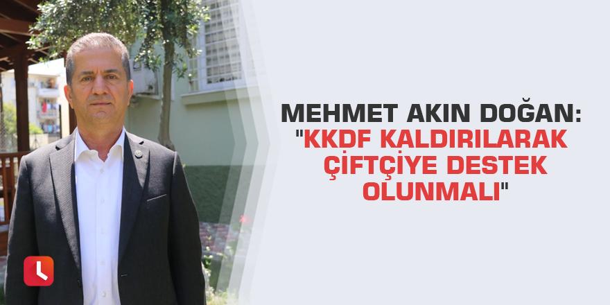"""Mehmet Akın Doğan: """"KKDF kaldırılarak çiftçiye destek olunmalı"""""""