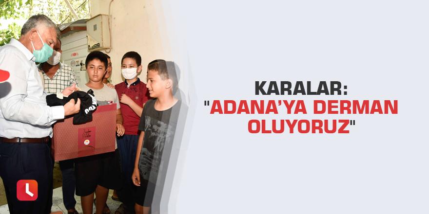 """Karalar: """"Adana'ya derman oluyoruz"""""""