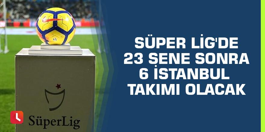 Süper Lig'de 23 sene sonra 6 İstanbul takımı olacak