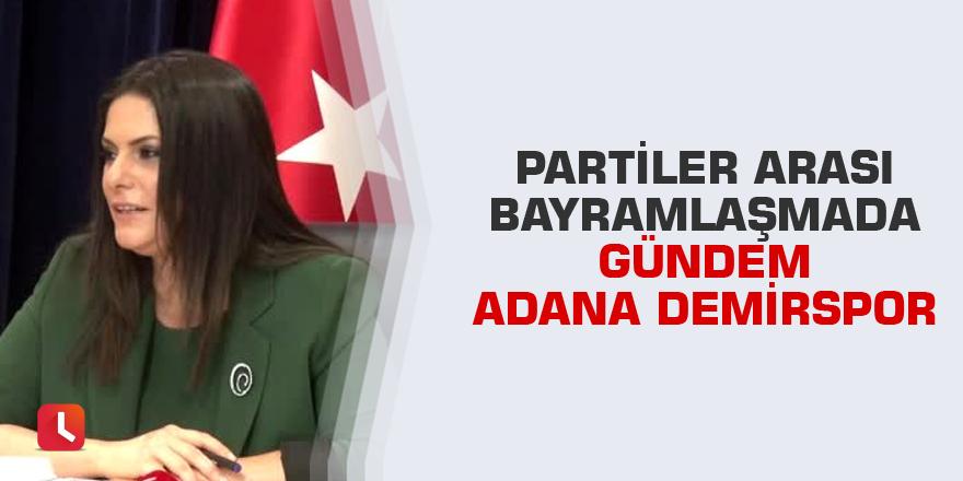 Partiler arası bayramlaşmada gündem Adana Demirspor