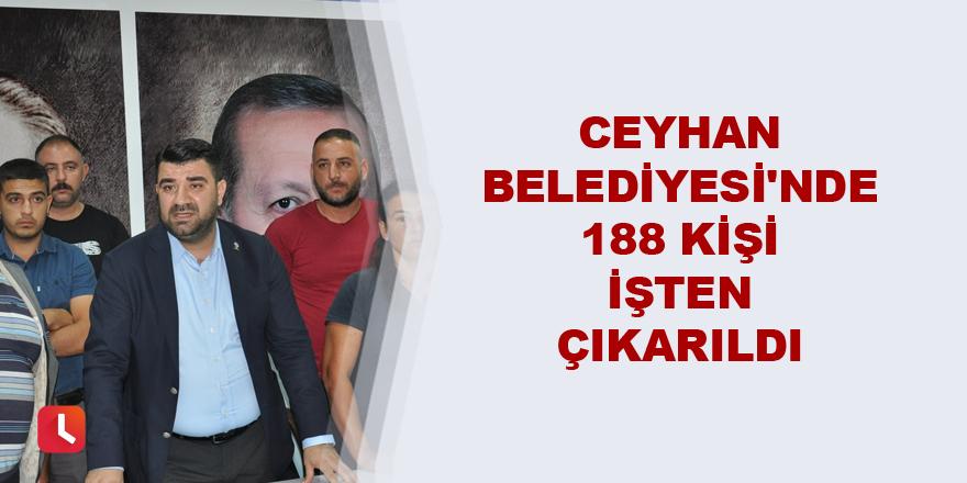 Ceyhan Belediyesi'nde 188 kişi işten çıkarıldı