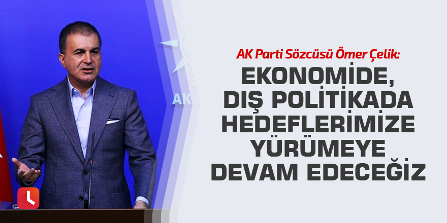 AK Parti Sözcüsü Ömer Çelik: Ekonomide, dış politikada hedeflerimize yürümeye devam edeceğiz