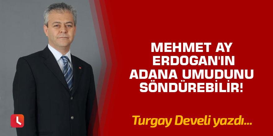 Mehmet Ay Erdogan'ın Adana Umudunu Söndürebilir!