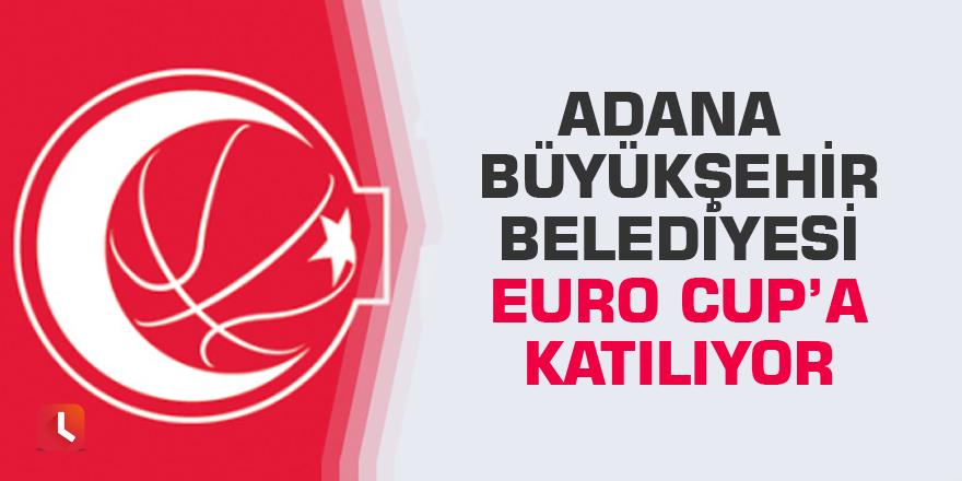 Adana Büyükşehir Belediyesi Euro Cup'a Katılıyor