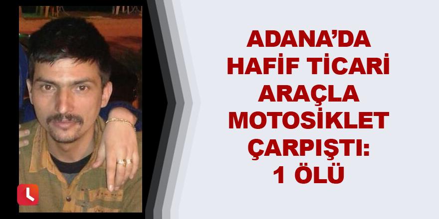 Adana'da hafif ticari araçla motosiklet çarpıştı: 1 ölü