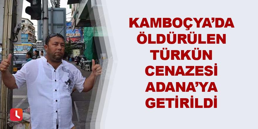 Kamboçya'da öldürülen Türk'ün cenazesi Adana'ya getirildi