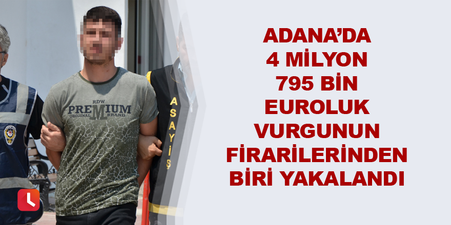 Adana'da 4 milyon 795 bin euroluk vurgunun firarilerinden biri yakalandı