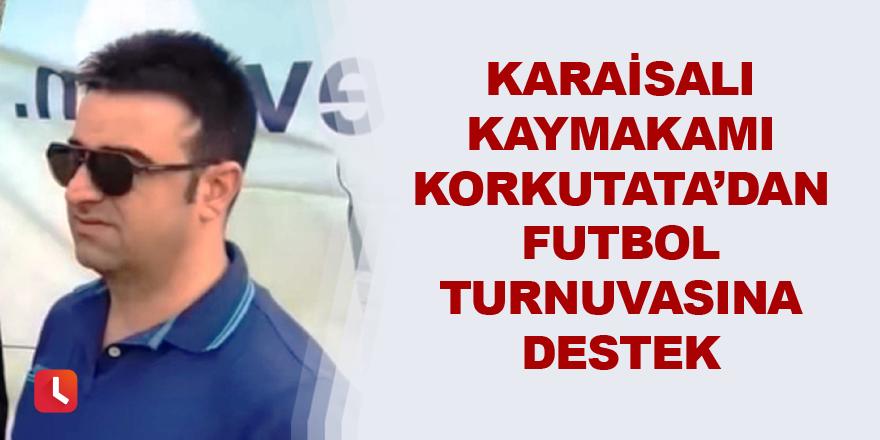 Karaisalı Kaymakamı Korkutata'dan futbol turnuvasına destek