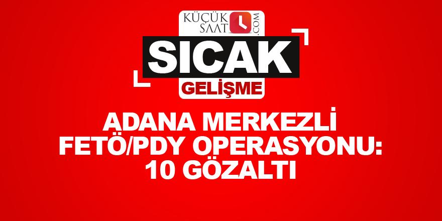 Adana merkezli FETÖ/PDY operasyonu: 10 gözaltı