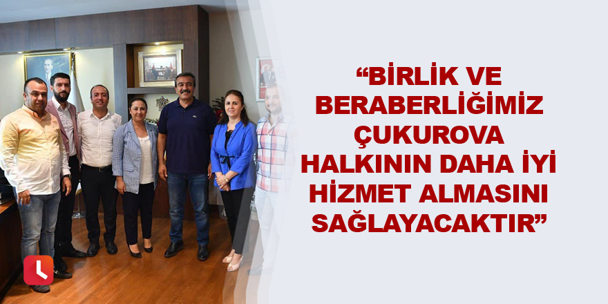"""""""Birlik ve beraberliğimiz Çukurova halkının daha iyi hizmet almasını sağlayacaktır"""""""