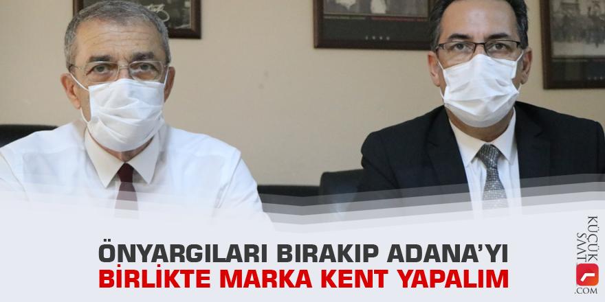 """""""Önyargıları bırakıp Adana'yı birlikte marka kent yapalım"""""""