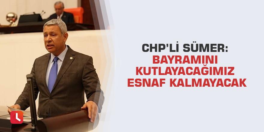 CHP'li Sümer: Bayramını kutlayacağımız esnaf kalmayacak