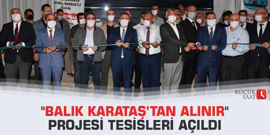 """""""Balık Karataş'tan Alınır"""" Projesi Tesisleri açıldı"""