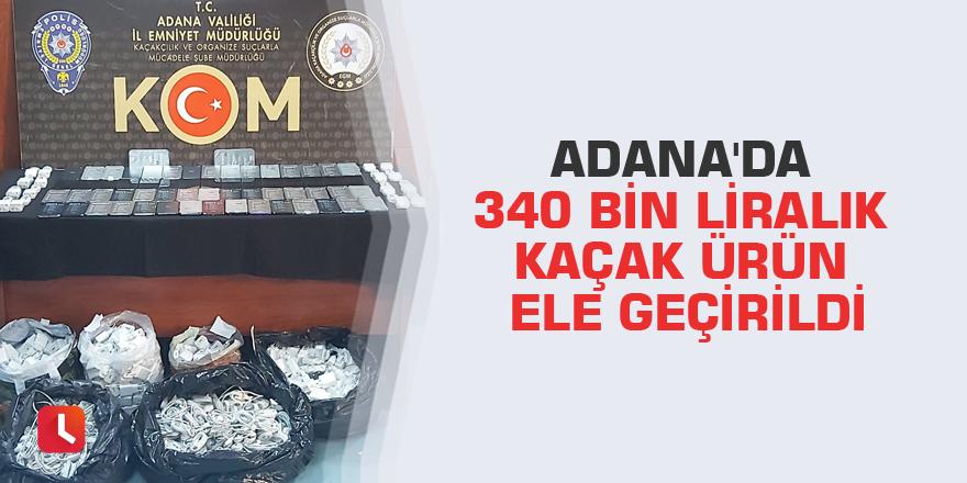 Adana'da 340 bin liralık kaçak ürün ele geçirildi