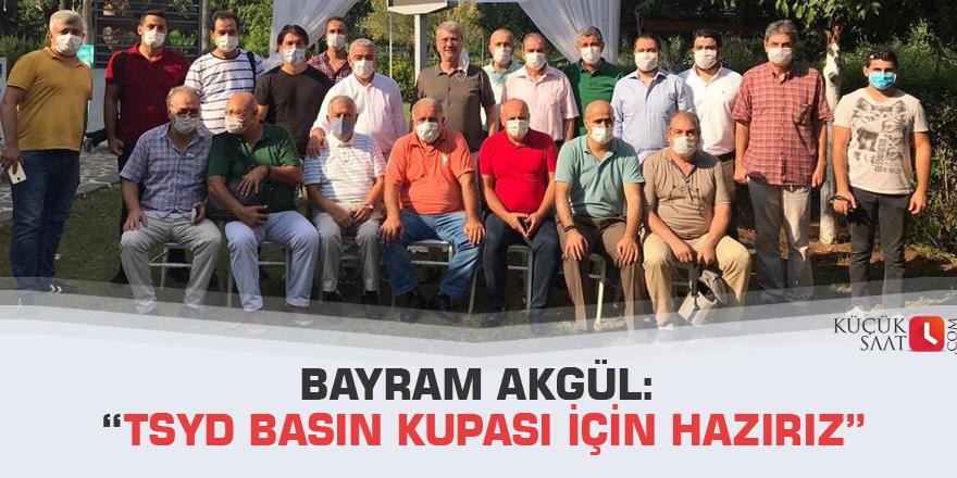 """Bayram Akgül: """"Tsyd Basın Kupası İçin Hazırız"""""""