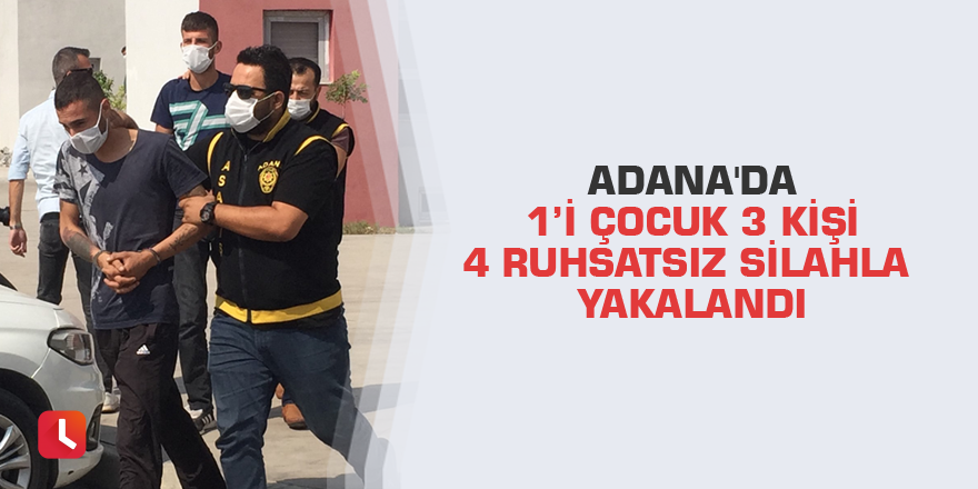 Adana'da 1'i çocuk 3 kişi 4 ruhsatsız silahla yakalandı
