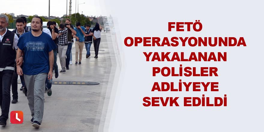 FETÖ operasyonunda yakalanan polisler adliyeye sevk edildi