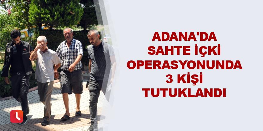 Adana'da sahte içki operasyonunda 3 kişi tutuklandı