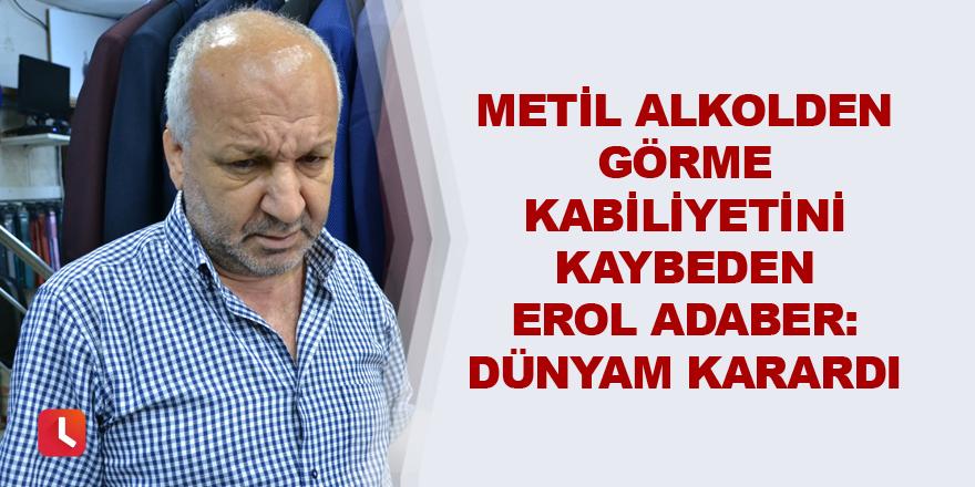 """Metil alkolden görme kabiliyetini kaybeden Erol Adaber: """"Dünyam karardı"""""""