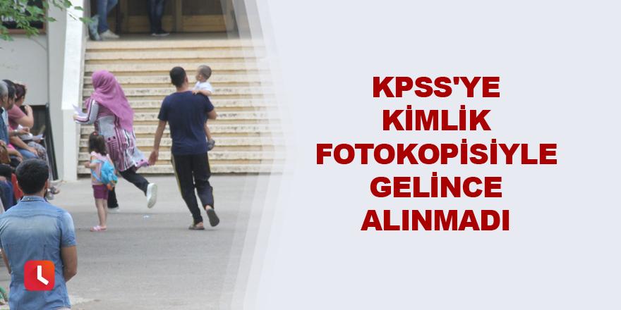 KPSS'ye kimlik fotokopisiyle gelince alınmadı