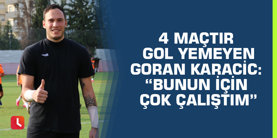"""4 maçtır gol yemeyen Goran Karacic: """"Bunun için çok çalıştım"""""""
