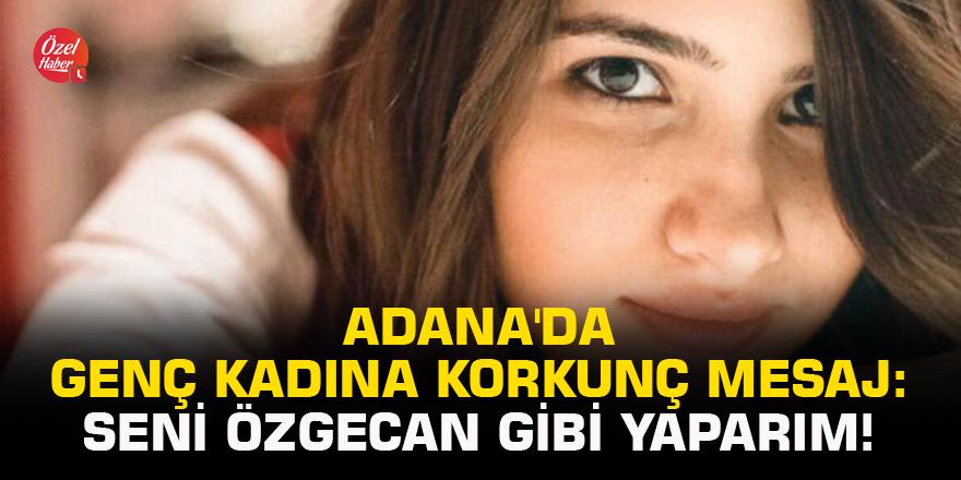 Adana'da genç kadına korkunç mesaj: Seni Özgecan gibi yaparım!