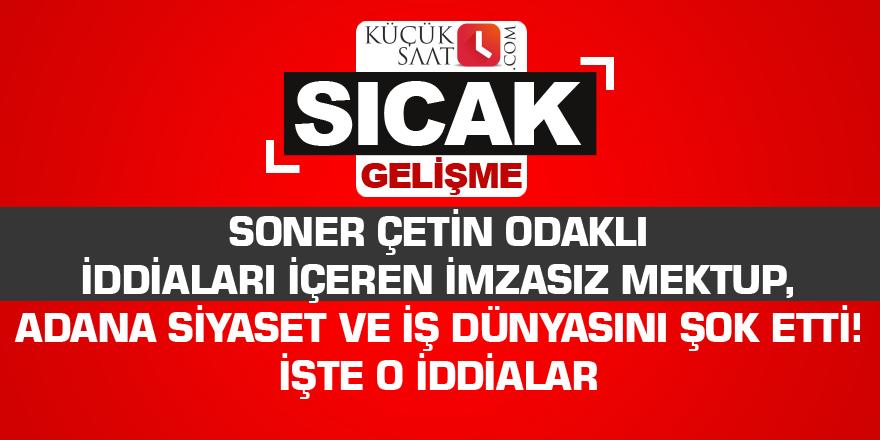 Soner Çetin odaklı iddiaları içeren imzasız mektup, Adana siyaset ve iş dünyasını şok etti! İşte o iddialar