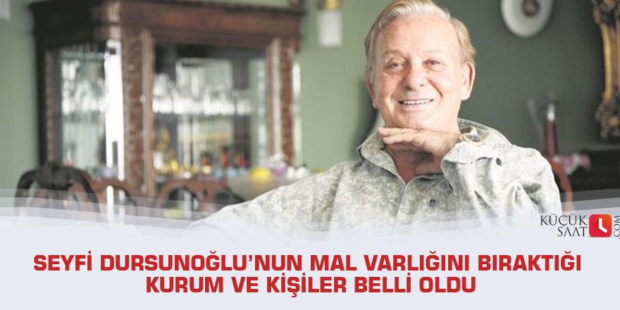 Seyfi Dursunoğlu'nun mal varlığını bıraktığı kurum ve kişiler belli oldu