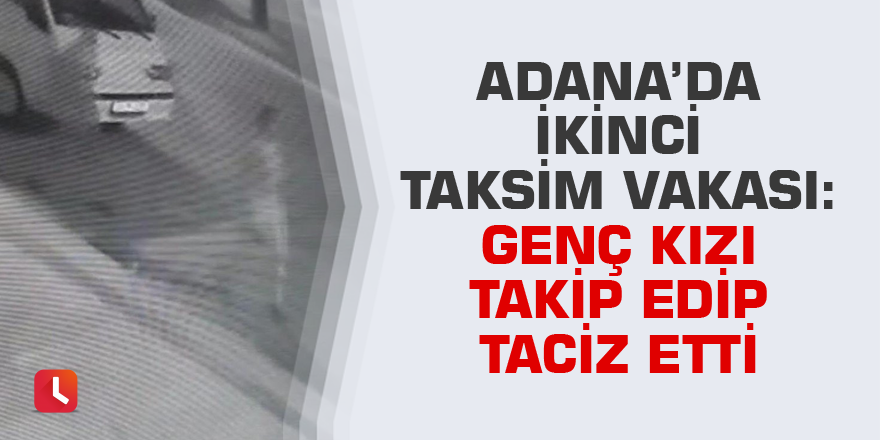 Adana'da ikinci Taksim vakası: Genç kızı takip edip taciz etti