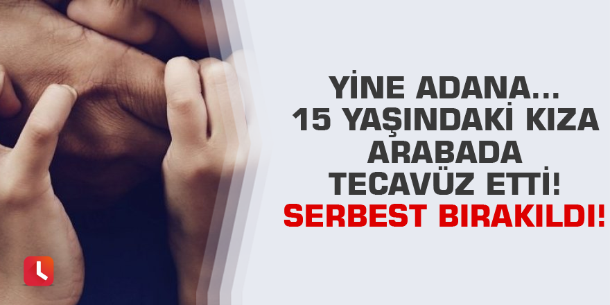 Yine Adana... 15 yaşındaki kıza arabada tecavüz etti! Serbest bırakıldı!