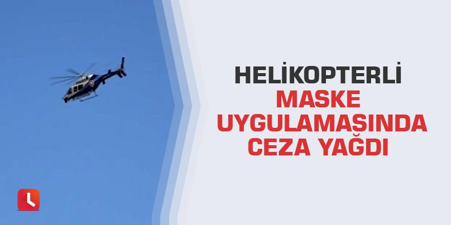 Helikopterli maske uygulamasında ceza yağdı