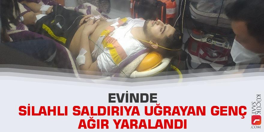 Evinde silahlı saldırıya uğrayan genç ağır yaralandı