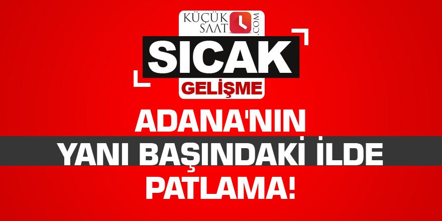Adana'nın yanı başındaki ilde patlama!