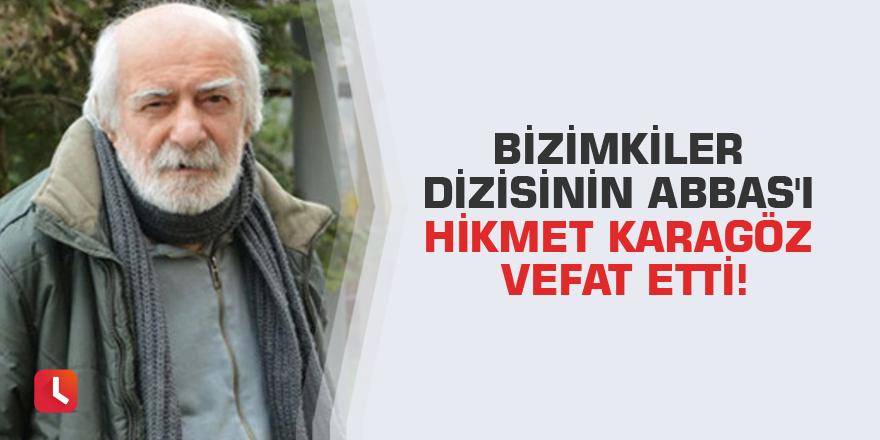 Bizimkiler dizisinin Abbas'ı Hikmet Karagöz vefat etti!