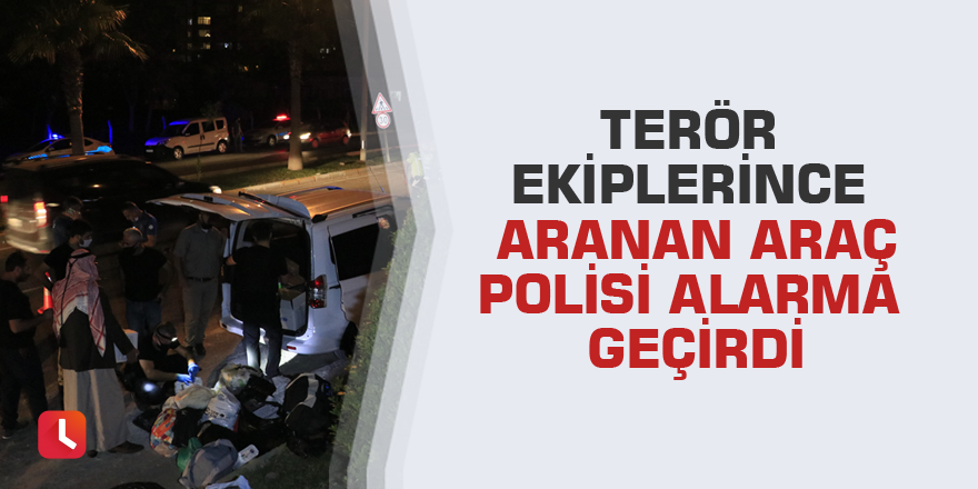 Terör ekiplerince aranan araç polisi alarma geçirdi
