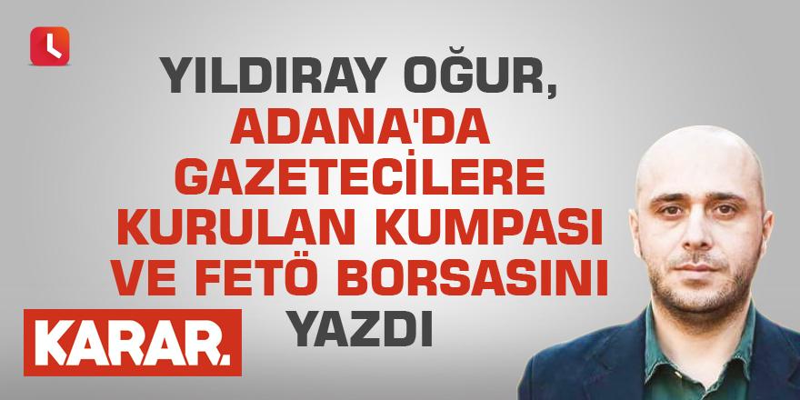 Yıldıray Oğur, Adana'da gazetecilere kurulan kumpası ve FETÖ borsasını yazdı