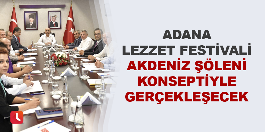 """""""Adana Lezzet Festivali"""" Akdeniz Şöleni konseptiyle gerçekleşecek"""