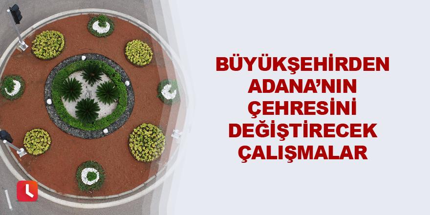 Büyükşehirden Adana'nın çehresini değiştirecek çalışmalar