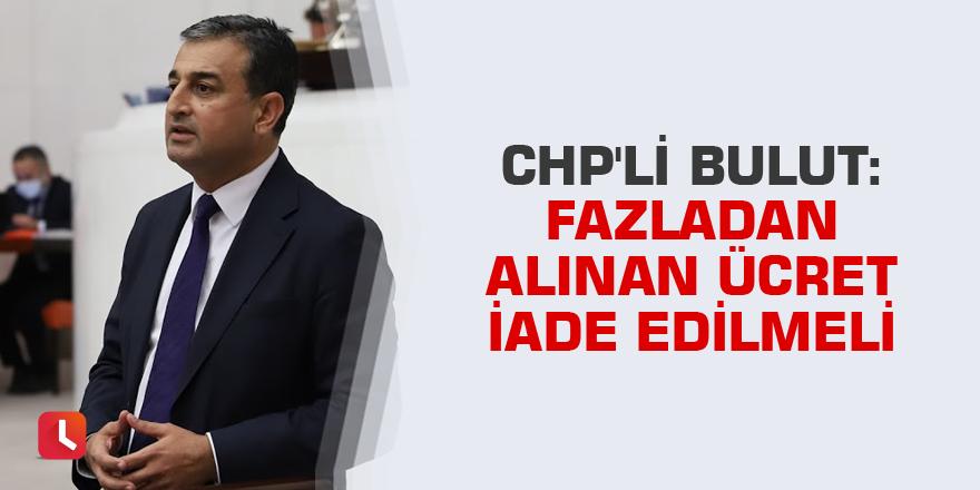 CHP'li Bulut: Fazladan alınan ücret iade edilmeli