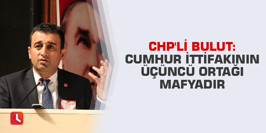 CHP'li Bulut: Cumhur İttifakının üçüncü ortağı mafyadır