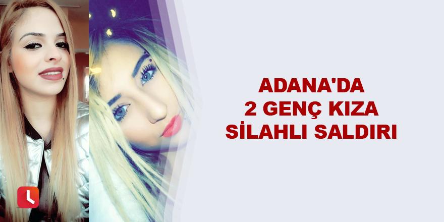 Adana'da 2 genç kıza silahlı saldırı