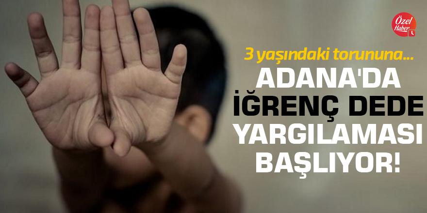 Adana'da iğrenç dede yargılaması başlıyor!