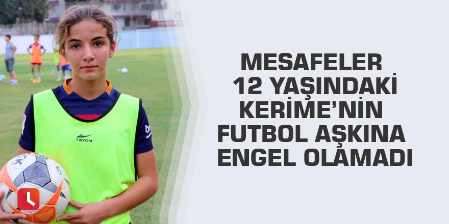 Mesafeler 12 yaşındaki Kerime'nin futbol aşkına engel olamadı