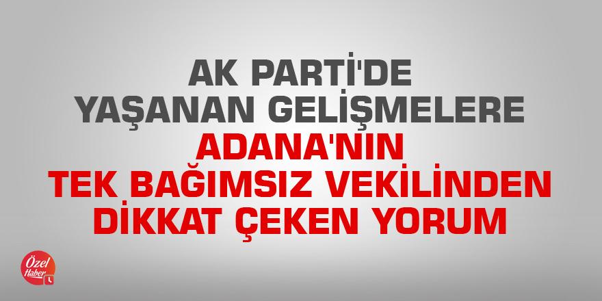 AK Parti'de yaşanan gelişmelere Adana'nın tek bağımsız vekilinden dikkat çeken yorum