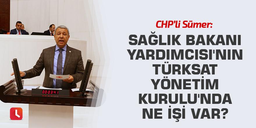 CHP'li Sümer: Sağlık Bakanı Yardımcısı'nın Türksat Yönetim Kurulu'nda ne işi var?