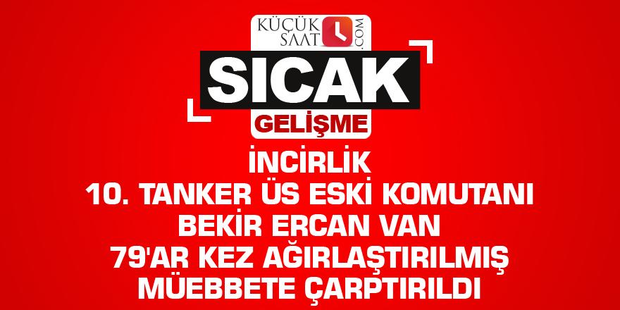 İncirlik 10. Tanker Üs eski Komutanı Bekir Ercan Van 79'ar kez ağırlaştırılmış müebbete çarptırıldı
