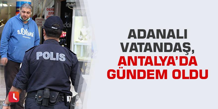 Adanalı vatandaş, Antalya'da gündem oldu
