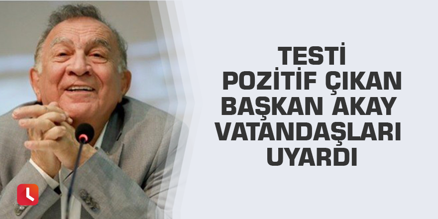 Testi pozitif çıkan Başkan Akay vatandaşları uyardı